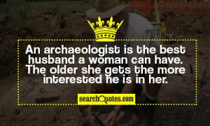 An archaeologist is the best husband a woman can have. The older she ...