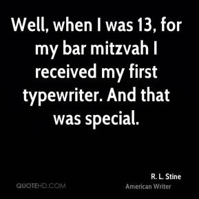 Well, when I was 13, for my bar mitzvah I received my first typewriter ...