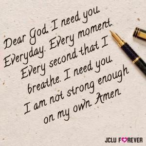 Dear God, I Need you everyday, every second that i breathe, i need you ...