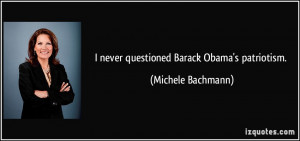 never questioned Barack Obama's patriotism. - Michele Bachmann