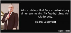 ... . The first day I played with it, it flew away. - Rodney Dangerfield