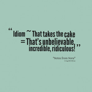 Quotes Picture: idiom ~ that takes the cake = that's unbelievable ...