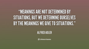 Meanings are not determined by situations, but we determine ourselves ...
