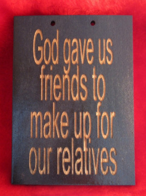 Funny wooden sign God gave us friends to make up for our relatives