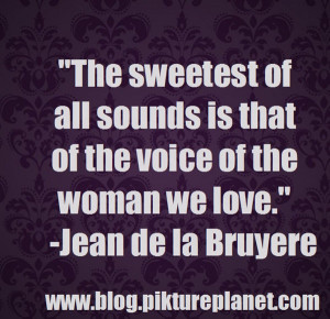 The sweetest of all sounds is that of the voice of the woman we love.