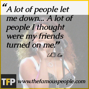 people let me down A lot of people I thought were my friends turned