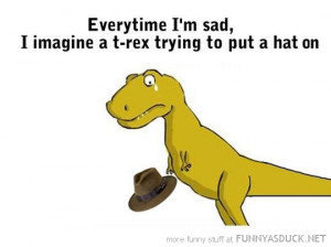 everytime sad imagine t-rex dinosaur trying put hat on funny pics ...