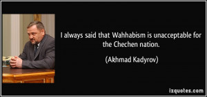 ... Wahhabism is unacceptable for the Chechen nation. - Akhmad Kadyrov
