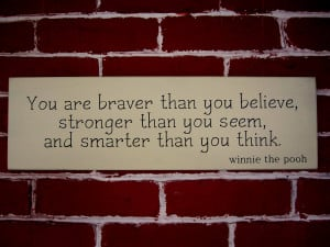 You are braver than you believe, stronger than you seem, and smarter ...