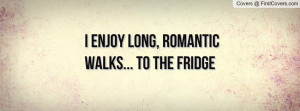 enjoy long , Pictures , romantic walks... to the fridge , Pictures