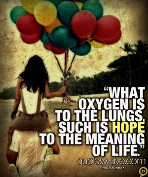 What oxygen is to the lungs, such is hope to the meaning of life.