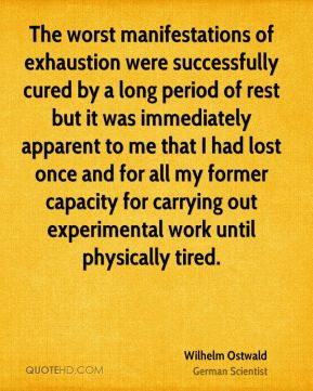 Wilhelm Ostwald - The worst manifestations of exhaustion were ...