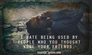 hate being used by people who you thought were your friends.