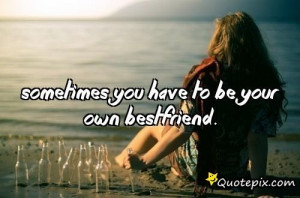 Sometimes You Have To Be Your Own Bestfriend