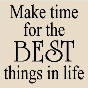 Make time for the best things in life