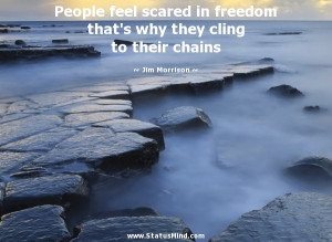 ... freedom that's why they cling to their chains - Jim Morrison Quotes