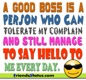 good boss is a person who can tolerate my complain and still manage ...