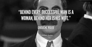 Behind every successful man is a woman, behind her is his wife.""
