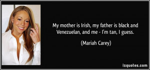 My mother is Irish, my father is black and Venezuelan, and me - I'm ...