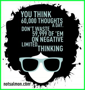 Don't waste 59,999 of 'em on negative, limiting thinking.