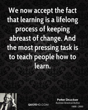 ... of change. And the most pressing task is to teach people how to learn