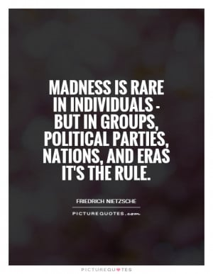 Madness is rare in individuals but in groups political parties
