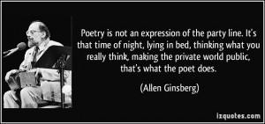Poetry is not an expression of the party line. It's that time of night ...