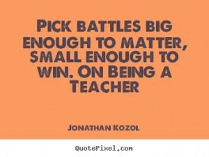 Jonathan Kozol photo quotes - Pick battles big enough to matter, small ...