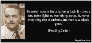 Television news is like a lightning flash. It makes a loud noise ...