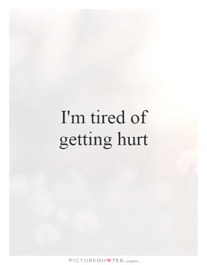 Im Tired Of Getting Hurt Quotes