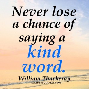 dealing with people quotes - Never lose a chance of saying a kind word ...