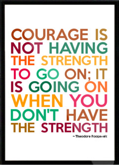 Courage is not having the strength to go on; it is going on when you ...