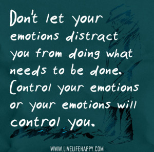 ... to be done. Control your emotions or your emotions will control you