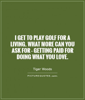 get to play golf for a living. What more can you ask for - getting ...