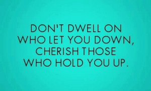 Cherish those who hold you up.