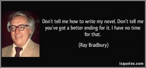 ... ve got a better ending for it. I have no time for that. - Ray Bradbury