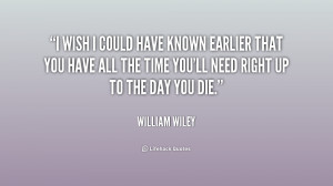 File Name : quote-William-Wiley-i-wish-i-could-have-known-earlier ...