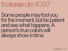 ... true colors will always show in time. ---So true.....it may take years