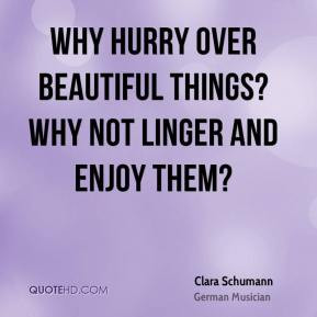 Clara Schumann - Why hurry over beautiful things? Why not linger and ...