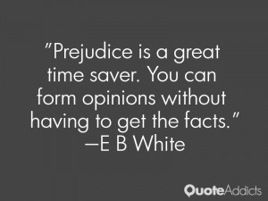 Prejudice is a great time saver. You can form opinions without having ...