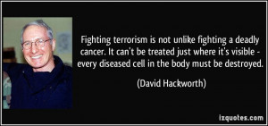 Fighting terrorism is not unlike fighting a deadly cancer. It can't be ...