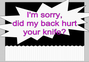 sorry, did my back hurt your knife?
