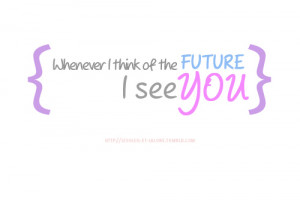Of The Future, I See You: Quote About Whenever I Think Of The Future ...