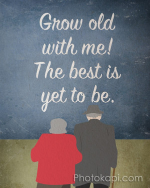 Grow Old With Me...this quote is what David and I intend for ourselves ...