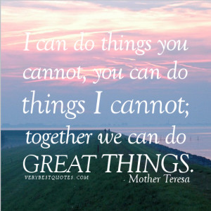 ... cannot. together we can do great things.― Mother Teresa Quotes