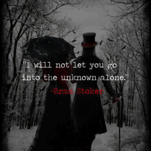 will not let you go into the unknown alone - Bram Stoker