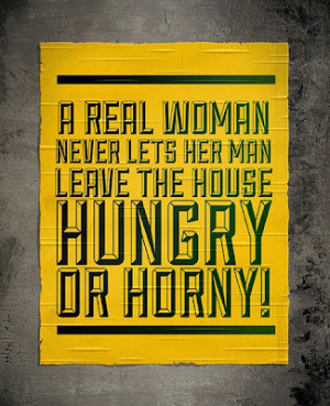 real woman never lets her man leave the house hungry or horny.