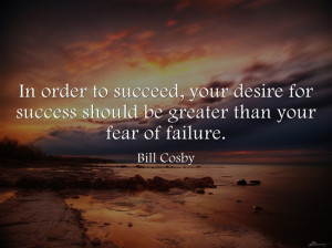 ... Your Desire for Success Should be Greater than Your Fear of Failure