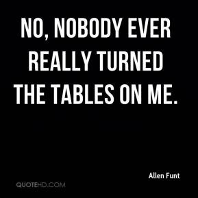 Allen Funt - No, nobody ever really turned the tables on me.