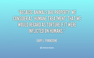 Because animals are property, we consider as 'humane treatment' that ...
